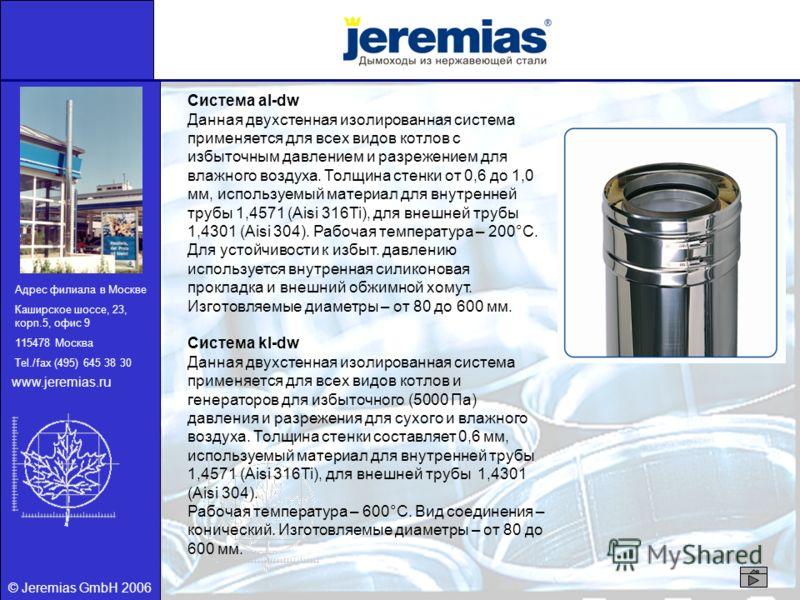 © Jeremias GmbH 2006 Адрес филиала в Москве Каширское шоссе, 23, корп.5, офис 9 115478 Москва Tel./fax (495) 645 38 30 www.jeremias.ru Система al-dw Данная двухстенная изолированная система применяется для всех видов котлов с избыточным давлением и р