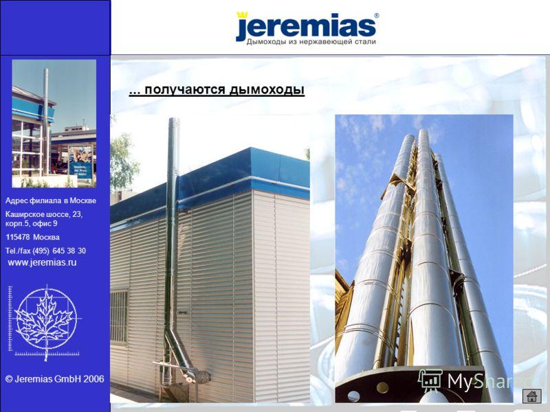 © Jeremias GmbH 2006... получаются дымоходы Адрес филиала в Москве Каширское шоссе, 23, корп.5, офис 9 115478 Москва Tel./fax (495) 645 38 30 www.jeremias.ru