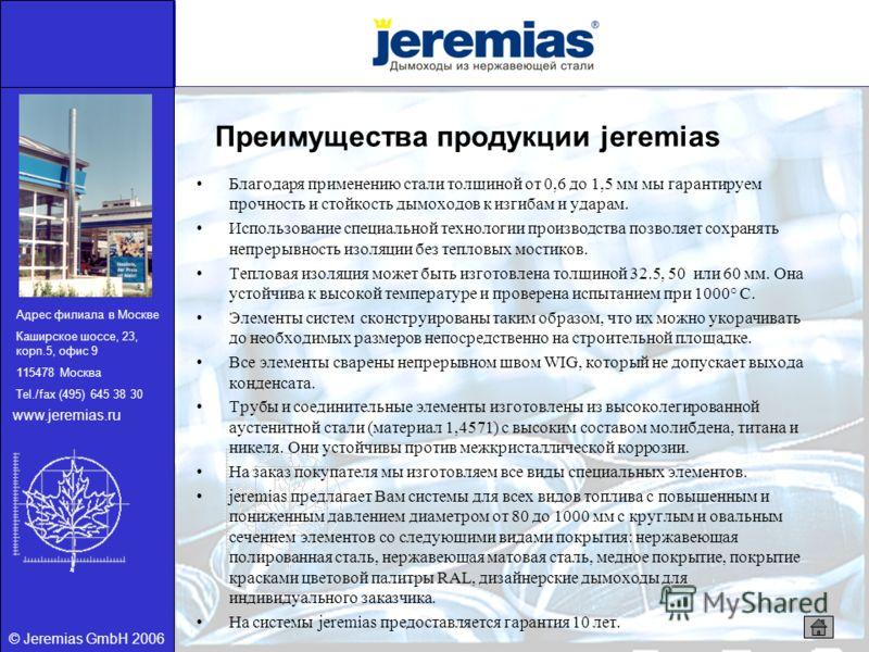 © Jeremias GmbH 2006 Преимущества продукции jeremias Благодаря применению стали толщиной от 0,6 до 1,5 мм мы гарантируем прочность и стойкость дымоходов к изгибам и ударам. Использование специальной технологии производства позволяет сохранять непреры