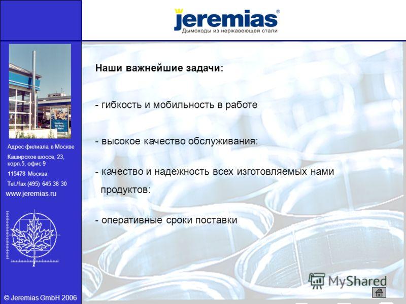 © Jeremias GmbH 2006 Наши важнейшие задачи: - гибкость и мобильность в работе - высокое качество обслуживания: - качество и надежность всех изготовляемых нами продуктов: - оперативные сроки поставки Адрес филиала в Москве Каширское шоссе, 23, корп.5,