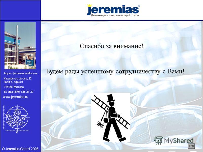 © Jeremias GmbH 2006 Спасибо за внимание! Будем рады успешному сотрудничеству с Вами! ESC Адрес филиала в Москве Каширское шоссе, 23, корп.5, офис 9 115478 Москва Tel./fax (495) 645 38 30 www.jeremias.ru