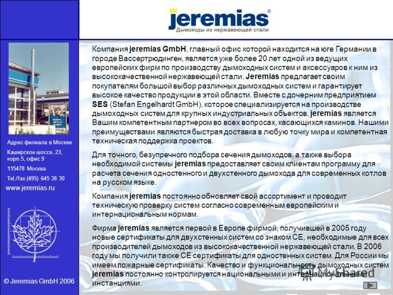 © Jeremias GmbH 2006 Компания jeremias GmbH, главный офис которой находится на юге Германии в городе Вассертрюдинген, является уже более 20 лет одной из ведущих европейских фирм по производству дымоходных систем и аксессуаров к ним из высококачествен