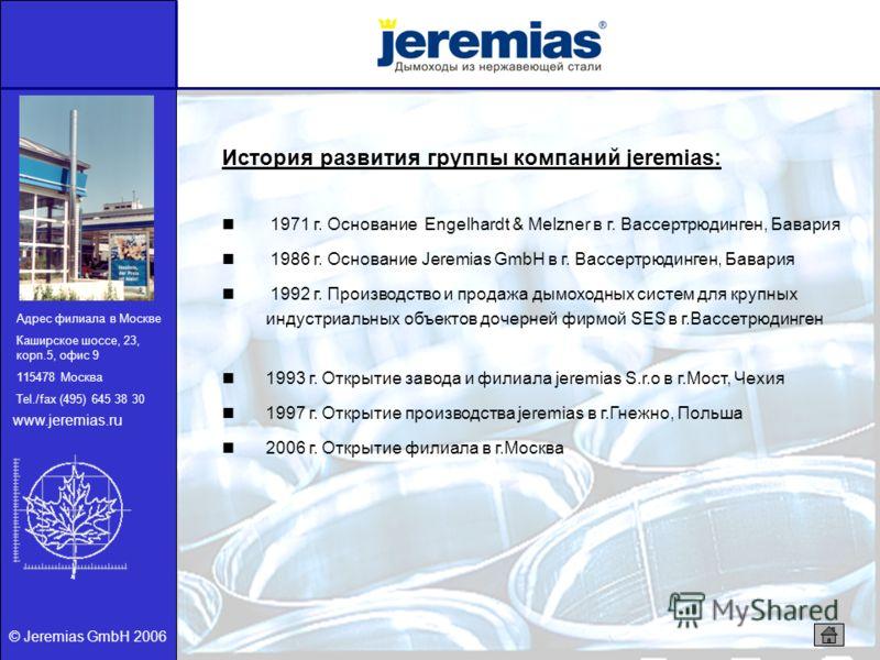 © Jeremias GmbH 2006 История развития группы компаний jeremias: 1971 г. Основание Engelhardt & Melzner в г. Вассертрюдинген, Бавария 1986 г. Основание Jeremias GmbH в г. Вассертрюдинген, Бавария 1992 г. Производство и продажа дымоходных систем для кр