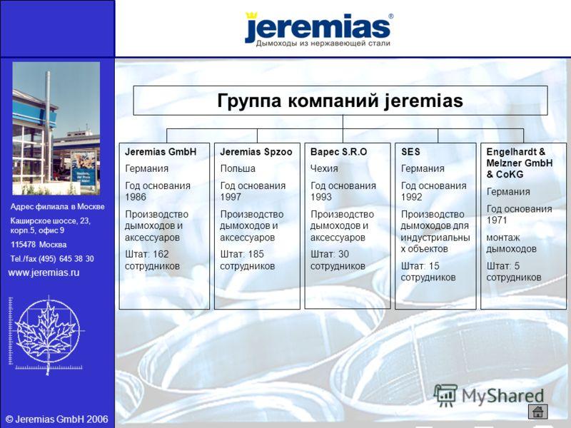 © Jeremias GmbH 2006 Группа компаний jeremias Jeremias GmbH Германия Год основания 1986 Производство дымоходов и аксессуаров Штат: 162 сотрудников Jeremias Spzoo Польша Год основания 1997 Производство дымоходов и аксессуаров Штат: 185 сотрудников Bap