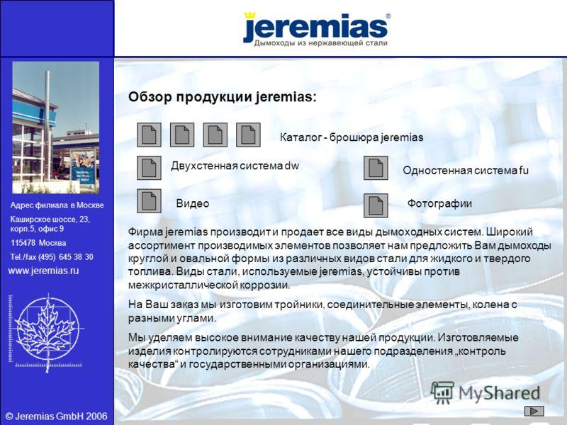 © Jeremias GmbH 2006 Обзор продукции jeremias: Каталог - брошюра jeremias ФотографииВидео Двухстенная система dw Одностенная система fu Фирма jeremias производит и продает все виды дымоходных систем. Широкий ассортимент производимых элементов позволя