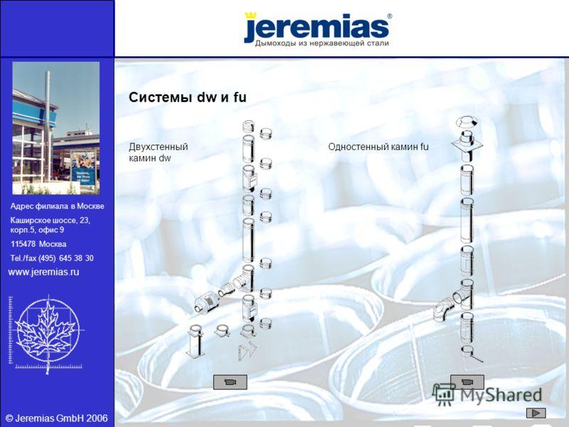 © Jeremias GmbH 2006 Системы dw и fu Двухстенный камин dw Одностенный камин fu Адрес филиала в Москве Каширское шоссе, 23, корп.5, офис 9 115478 Москва Tel./fax (495) 645 38 30 www.jeremias.ru