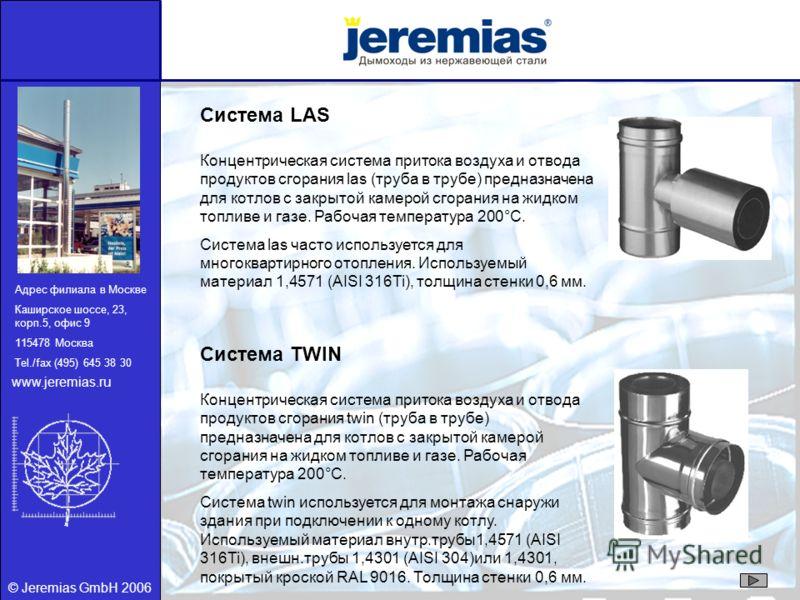 © Jeremias GmbH 2006 Система LAS Концентрическая система притока воздуха и отвода продуктов сгорания las (труба в трубе) предназначена для котлов с закрытой камерой сгорания на жидком топливе и газе. Рабочая температура 200°C. Система las часто испол