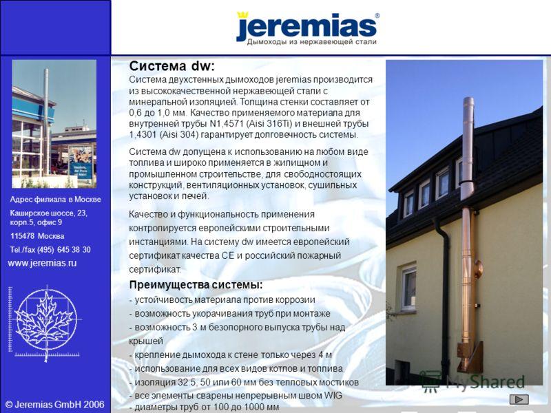 © Jeremias GmbH 2006 Система dw: Система двухстенных дымоходов jeremias производится из высококачественной нержавеющей стали с минеральной изоляцией. Толщина стенки составляет от 0,6 до 1,0 мм. Качество применяемого материала для внутренней трубы N1,