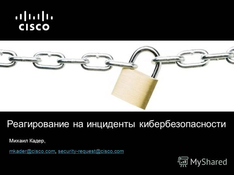 Михаил Кадер, mkader@cisco.commkader@cisco.com, security-request@cisco.comsecurity-request@cisco.com Реагирование на инциденты кибербезопасности