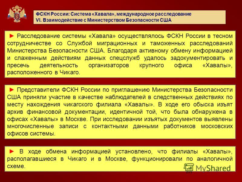ФСКН России: Система «Хавала», международное расследование VI. Взаимодействие с Министерством Безопасности США Расследование системы «Хавала» осуществлялось ФСКН России в тесном сотрудничестве со Службой миграционных и таможенных расследований Минист