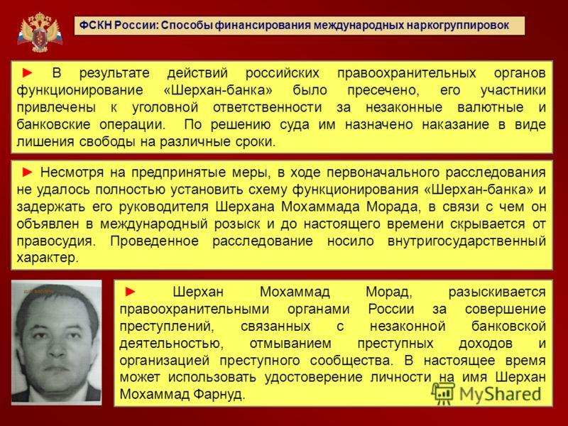 ФСКН России: Способы финансирования международных наркогруппировок В результате действий российских правоохранительных органов функционирование «Шерхан-банка» было пресечено, его участники привлечены к уголовной ответственности за незаконные валютные