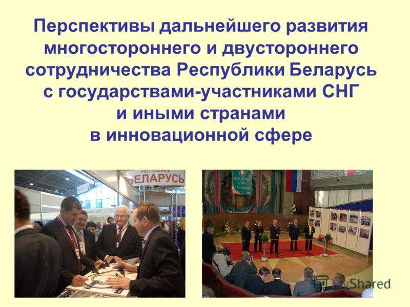 Перспективы дальнейшего развития многостороннего и двустороннего сотрудничества Республики Беларусь с государствами-участниками СНГ и иными странами в инновационной сфере