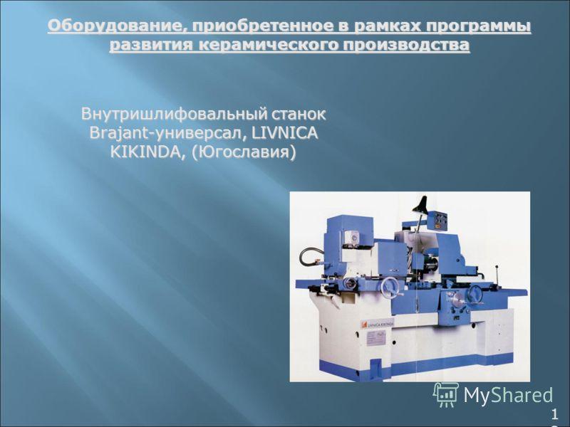 Оборудование, приобретенное в рамках программы развития керамического производства Внутришлифовальный станок Brajant-универсал, LIVNICA KIKINDA, (Югославия) 1212