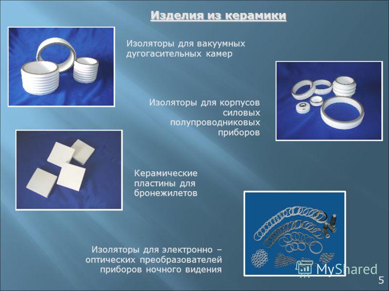 Изделия из керамики Изоляторы для корпусов силовых полупроводниковых приборов Изоляторы для вакуумных дугогасительных камер Керамические пластины для бронежилетов Изоляторы для электронно – оптических преобразователей приборов ночного видения 5