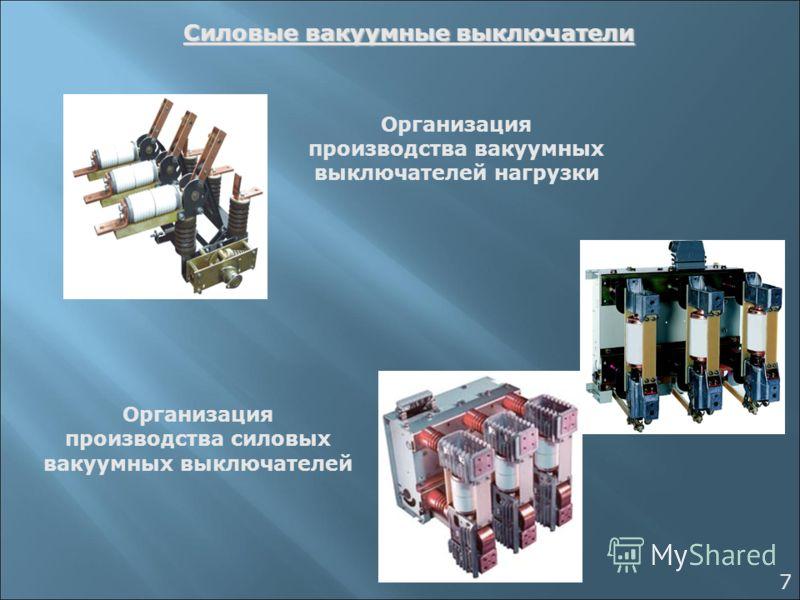 Силовые вакуумные выключатели 7 Организация производства вакуумных выключателей нагрузки Организация производства силовых вакуумных выключателей