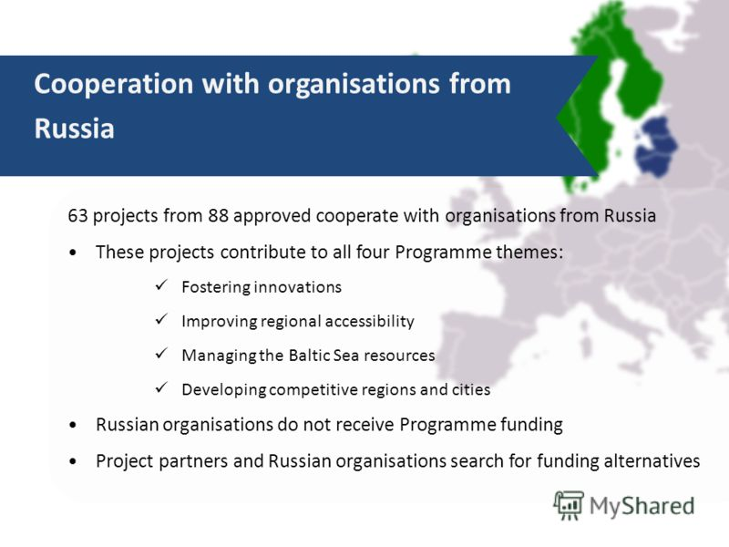 63 projects from 88 approved cooperate with organisations from Russia These projects contribute to all four Programme themes: Fostering innovations Improving regional accessibility Managing the Baltic Sea resources Developing competitive regions and