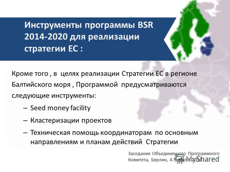 Кроме того, в целях реализации Стратегии ЕС в регионе Балтийского моря, Программой предусматриваются следующие инструменты: – Seed money facility – Кластеризации проектов – Техническая помощь координаторам по основным направлениям и планам действий С