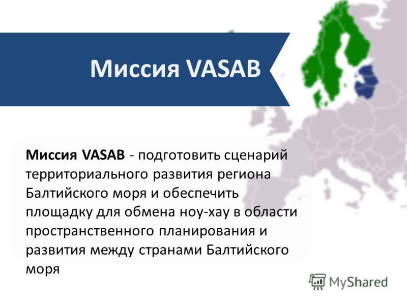 Миссия VASAB - подготовить сценарий территориального развития региона Балтийского моря и обеспечить площадку для обмена ноу-хау в области пространственного планирования и развития между странами Балтийского моря Миссия VASAB