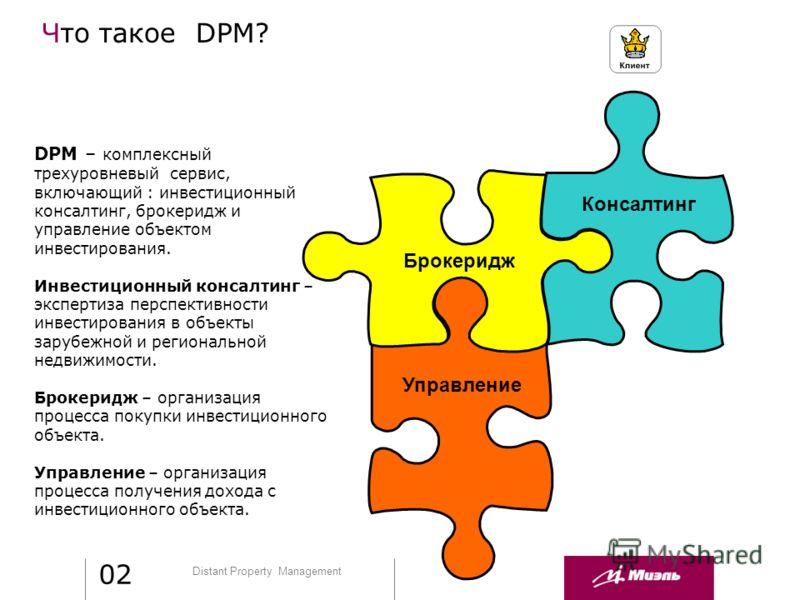 Distant Property Management DPM – комплексный трехуровневый сервис, включающий : инвестиционный консалтинг, брокеридж и управление объектом инвестирования. Инвестиционный консалтинг – экспертиза перспективности инвестирования в объекты зарубежной и р