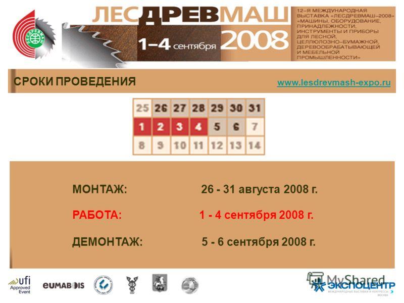 МОНТАЖ: 26 - 31 августа 2008 г. РАБОТА: 1 - 4 сентября 2008 г. ДЕМОНТАЖ: 5 - 6 сентября 2008 г. СРОКИ ПРОВЕДЕНИЯ www.lesdrevmash-expo.ru www.lesdrevmash-expo.ru