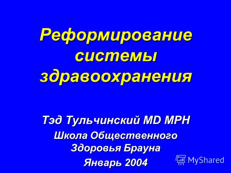 Реформирование системы здравоохранения Тэд Тульчинский MD MPH Школа Общественного Здоровья Брауна Январь 2004