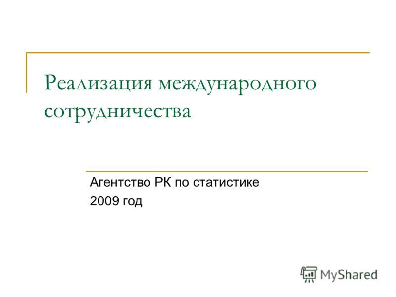 Реализация международного сотрудничества Агентство РК по статистике 2009 год