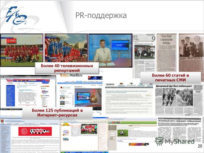 PR-поддержка 20 Более 60 статей в печатных СМИ Более 40 телевизионных репортажей Более 125 публикаций в Интернет-ресурсах