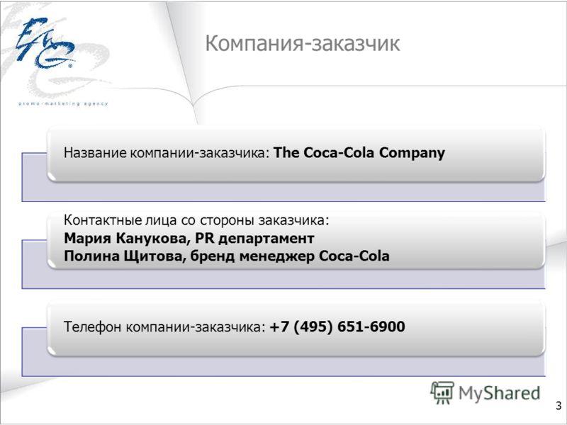 Компания-заказчик 3 Название компании-заказчика: The Coca-Cola Company Контактные лица со стороны заказчика: Мария Канукова, PR департамент Полина Щитова, бренд менеджер Coca-Cola Телефон компании-заказчика: +7 (495) 651-6900