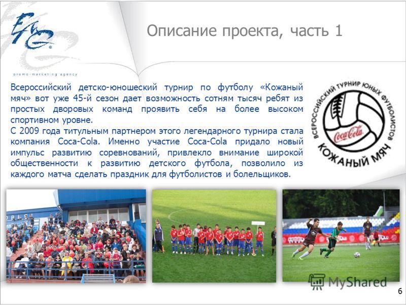 Описание проекта, часть 1 Всероссийский детско-юношеский турнир по футболу «Кожаный мяч» вот уже 45-й сезон дает возможность сотням тысяч ребят из простых дворовых команд проявить себя на более высоком спортивном уровне. С 2009 года титульным партнер
