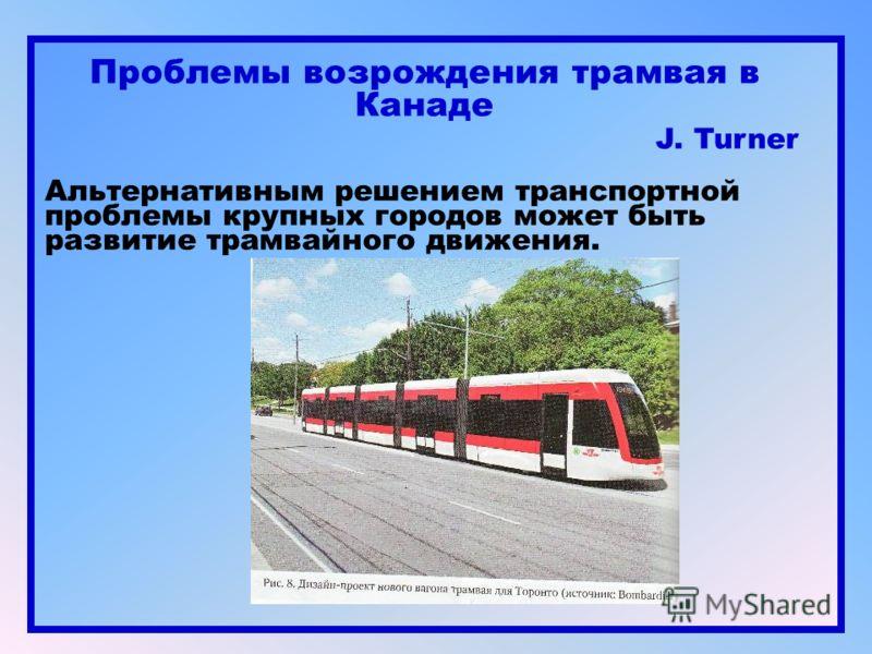 Проблемы возрождения трамвая в Канаде J. Turner Альтернативным решением транспортной проблемы крупных городов может быть развитие трамвайного движения.