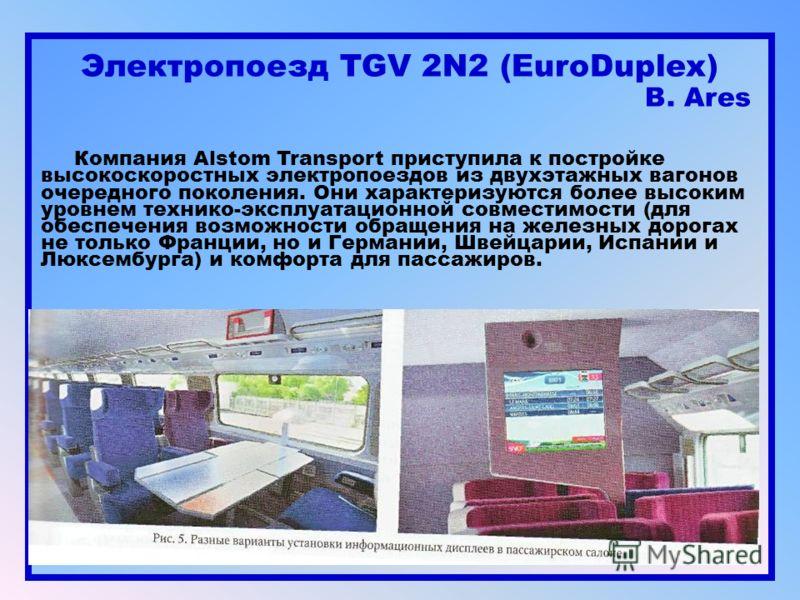 Электропоезд TGV 2N2 (EuroDuplex) B. Ares Компания Alstom Transport приступила к постройке высокоскоростных электропоездов из двухэтажных вагонов очередного поколения. Они характеризуются более высоким уровнем технико-эксплуатационной совместимости (