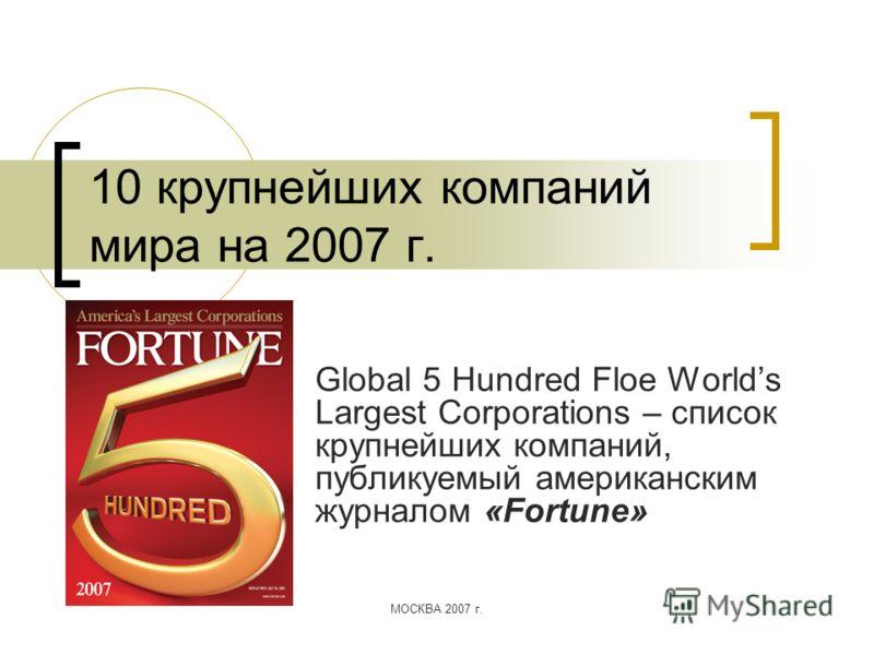 МОСКВА 2007 г. 10 крупнейших компаний мира на 2007 г. Global 5 Hundred Floe Worlds Largest Corporations – список крупнейших компаний, публикуемый американским журналом «Fortune»