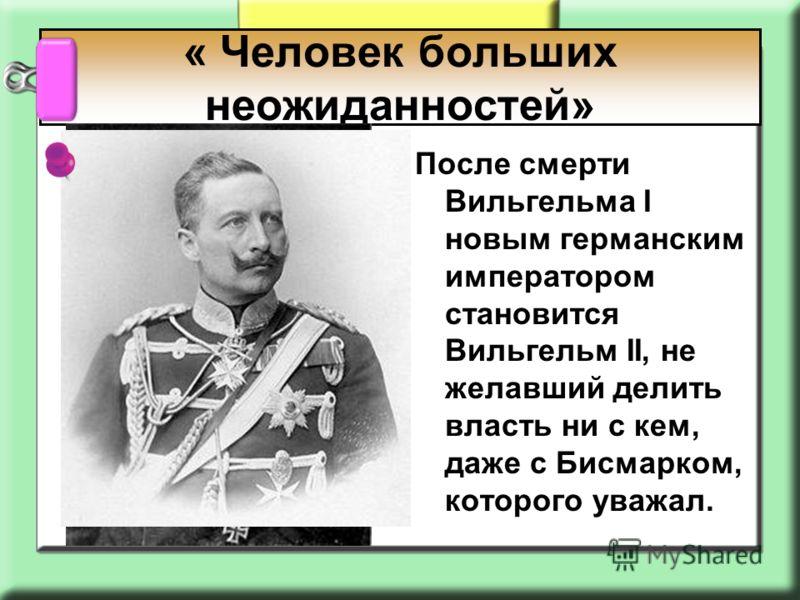 После смерти Вильгельма I новым германским императором становится Вильгельм II, не желавший делить власть ни с кем, даже с Бисмарком, которого уважал. « Человек больших неожиданностей»