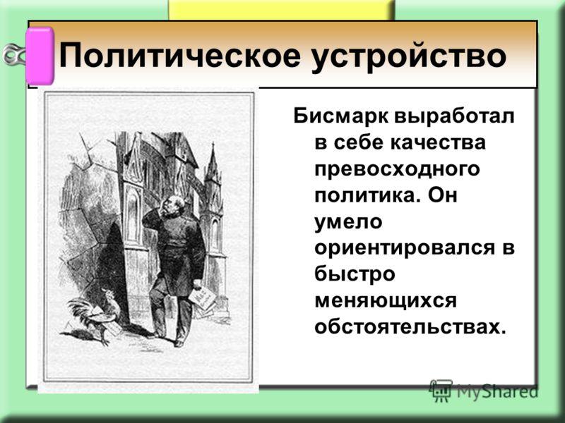 Бисмарк выработал в себе качества превосходного политика. Он умело ориентировался в быстро меняющихся обстоятельствах. Политическое устройство