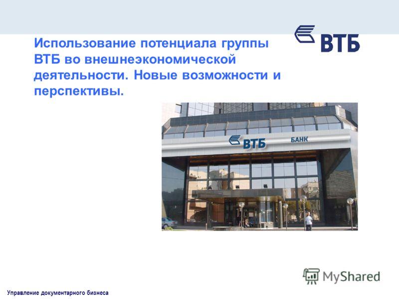Управление документарного бизнеса Использование потенциала группы ВТБ во внешнеэкономической деятельности. Новые возможности и перспективы.