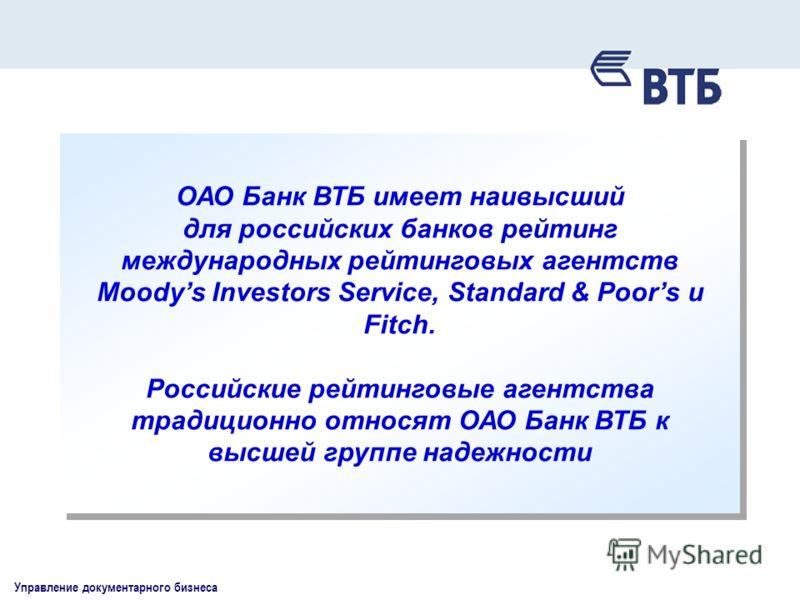 Управление документарного бизнеса ОАО Банк ВТБ имеет наивысший для российских банков рейтинг международных рейтинговых агентств Moodys Investors Service, Standard & Poors и Fitch. Российские рейтинговые агентства традиционно относят ОАО Банк ВТБ к вы