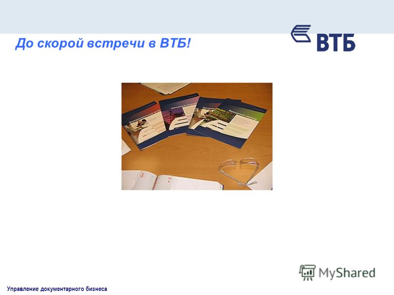 Управление документарного бизнеса До скорой встречи в ВТБ!