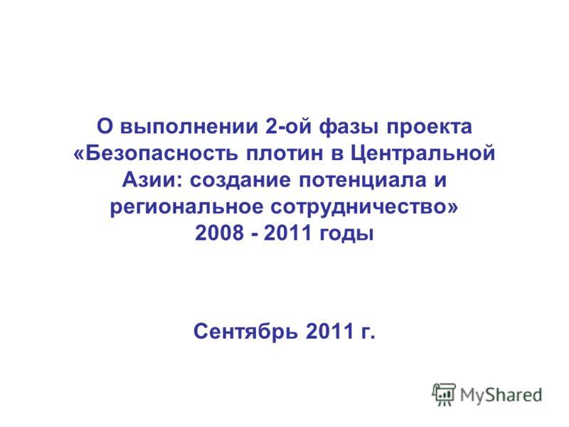 О выполнении 2-ой фазы проекта «Безопасность плотин в Центральной Азии: создание потенциала и региональное сотрудничество» 2008 - 2011 годы Сентябрь 2011 г.