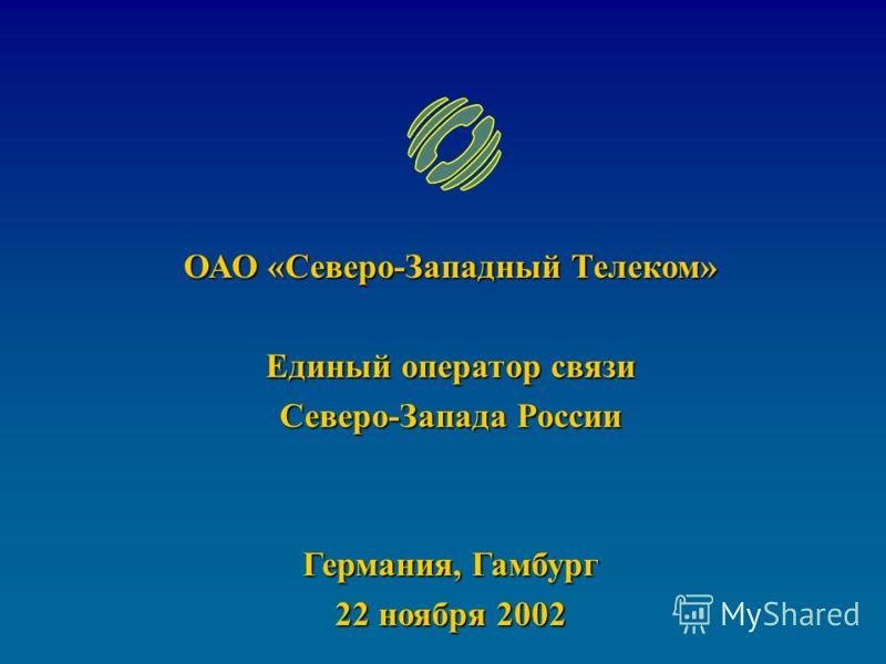 ОАО «Северо-Западный Телеком» Единый оператор связи Северо-Запада России Германия, Гамбург 22 ноября 2002