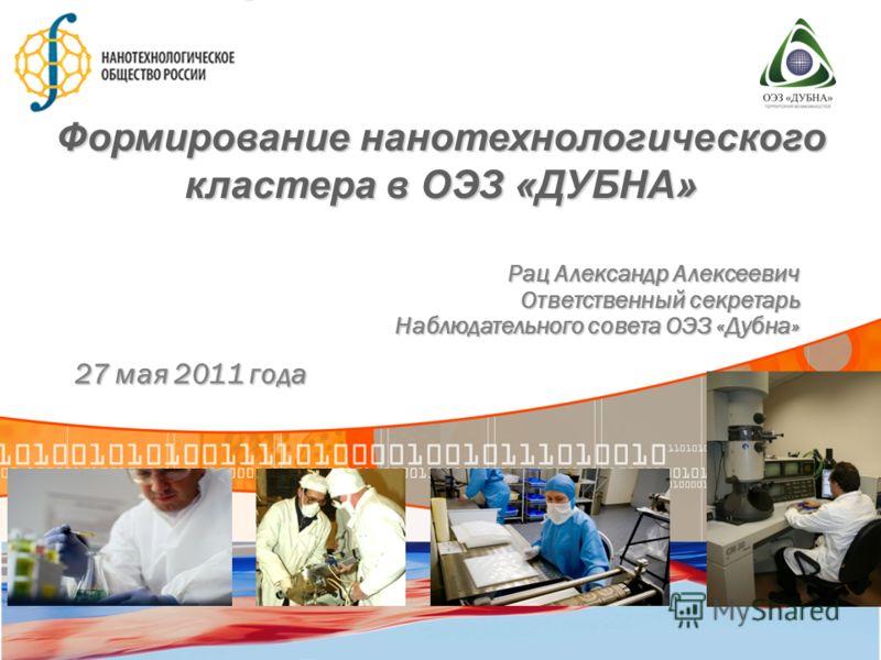 27 мая 2011 года Формирование нанотехнологического кластера в ОЭЗ «ДУБНА» Рац Александр Алексеевич Ответственный секретарь Наблюдательного совета ОЭЗ «Дубна»