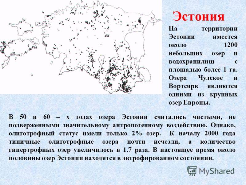 Эстония В 50 и 60 – х годах озера Эстонии считались чистыми, не подверженными значительному антропогенному воздействию. Однако, олиготрофный статус имели только 2% озер. К началу 2000 года типичные олиготрофные озера почти исчезли, а количество гипер