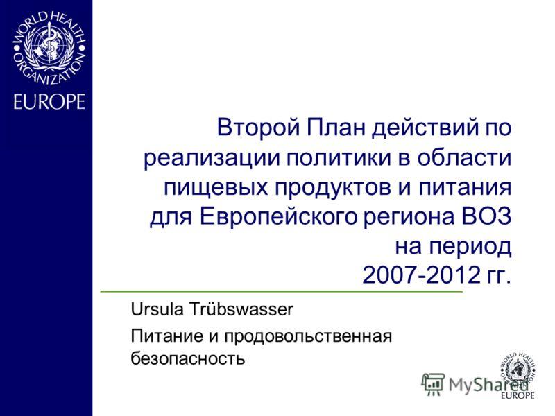 Второй План действий по реализации политики в области пищевых продуктов и питания для Европейского региона ВОЗ на период 2007-2012 гг. Ursula Trübswasser Питание и продовольственная безопасность