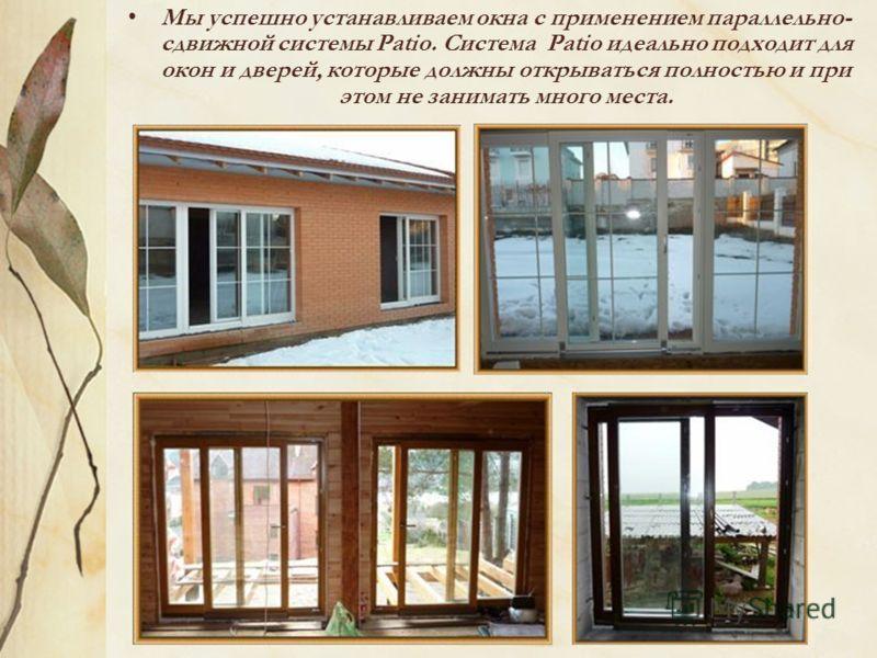 Мы успешно устанавливаем окна с применением параллельно- сдвижной системы Patio. Система Patio идеально подходит для окон и дверей, которые должны открываться полностью и при этом не занимать много места.