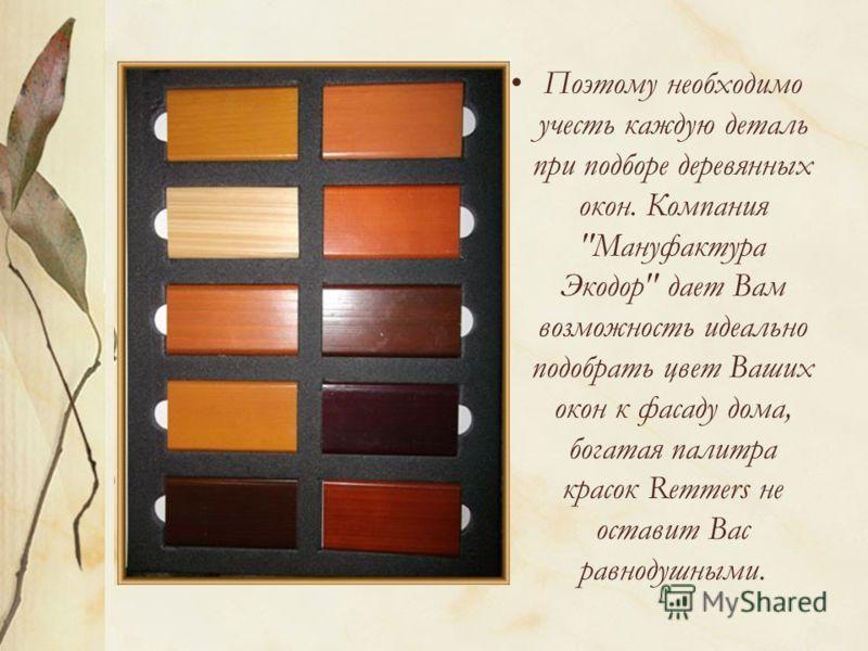 Поэтому необходимо учесть каждую деталь при подборе деревянных окон. Компания Мануфактура Экодор дает Вам возможность идеально подобрать цвет Ваших окон к фасаду дома, богатая палитра красок Remmers не оставит Вас равнодушными.