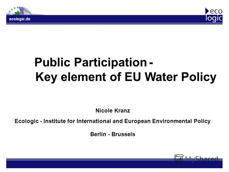ecologic.de Public Participation- Key element of EU Water Policy Nicole Kranz Ecologic - Institute for International and European Environmental Policy Berlin - Brussels