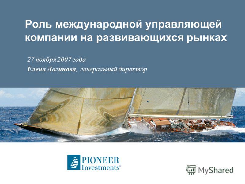 Роль международной управляющей компании на развивающихся рынках 27 ноября 2007 года Елена Логинова, генеральный директор