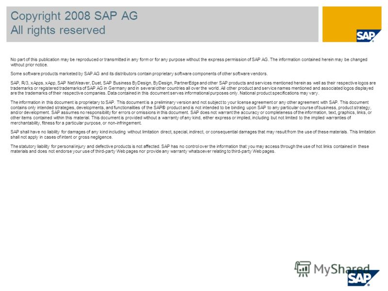 Copyright 2008 SAP AG All rights reserved No part of this publication may be reproduced or transmitted in any form or for any purpose without the express permission of SAP AG. The information contained herein may be changed without prior notice. Some