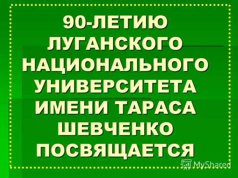 90-ЛЕТИЮ ЛУГАНСКОГО НАЦИОНАЛЬНОГО УНИВЕРСИТЕТА ИМЕНИ ТАРАСА ШЕВЧЕНКО ПОСВЯЩАЕТСЯ