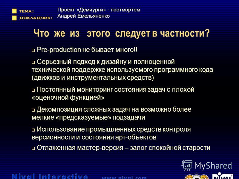Что же из этого следует в частности? Проект «Демиурги» - постмортем Андрей Емельяненко Pre-production не бывает много!! Серьезный подход к дизайну и полноценной технической поддержке используемого программного кода (движков и инструментальных средств