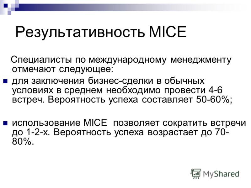 Результативность MICE Специалисты по международному менеджменту отмечают следующее: для заключения бизнес-сделки в обычных условиях в среднем необходимо провести 4-6 встреч. Вероятность успеха составляет 50-60%; использование MICE позволяет сократить